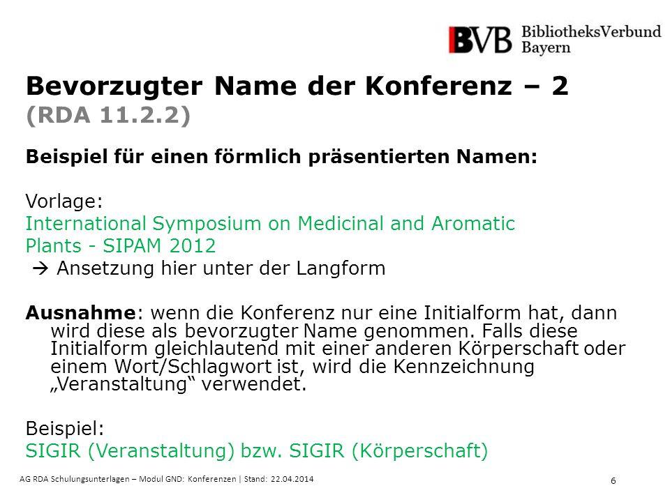 6 AG RDA Schulungsunterlagen – Modul GND: Konferenzen | Stand: 22.04.2014 Bevorzugter Name der Konferenz – 2 (RDA 11.2.2) Beispiel für einen förmlich