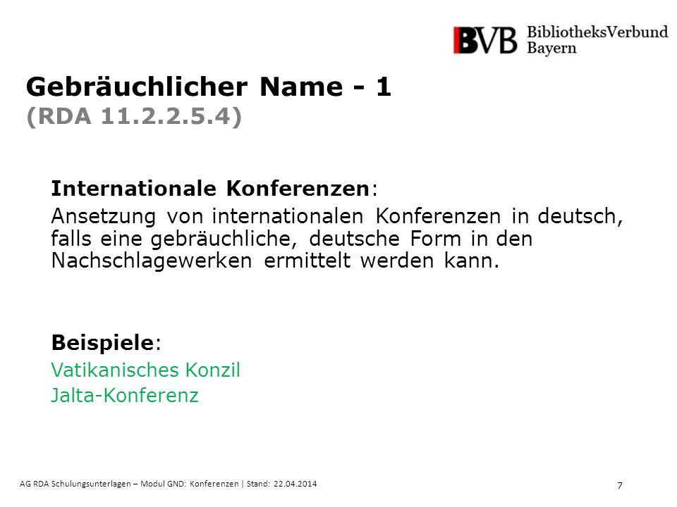 7 AG RDA Schulungsunterlagen – Modul GND: Konferenzen | Stand: 22.04.2014 Gebräuchlicher Name - 1 (RDA 11.2.2.5.4) Internationale Konferenzen: Ansetzung von internationalen Konferenzen in deutsch, falls eine gebräuchliche, deutsche Form in den Nachschlagewerken ermittelt werden kann.