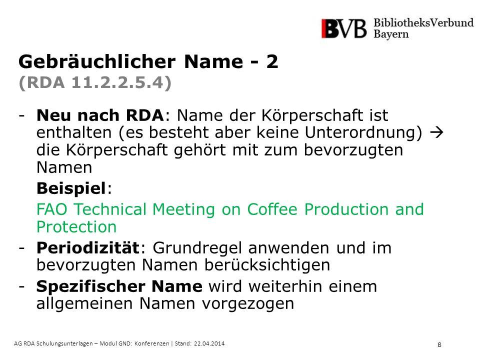 8 AG RDA Schulungsunterlagen – Modul GND: Konferenzen | Stand: 22.04.2014 Gebräuchlicher Name - 2 (RDA 11.2.2.5.4) -Neu nach RDA: Name der Körperschaft ist enthalten (es besteht aber keine Unterordnung)  die Körperschaft gehört mit zum bevorzugten Namen Beispiel: FAO Technical Meeting on Coffee Production and Protection - Periodizität: Grundregel anwenden und im bevorzugten Namen berücksichtigen -Spezifischer Name wird weiterhin einem allgemeinen Namen vorgezogen