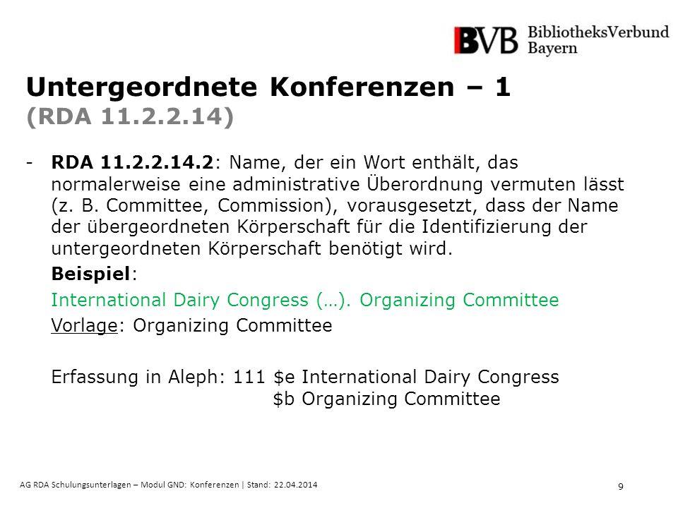 9 AG RDA Schulungsunterlagen – Modul GND: Konferenzen | Stand: 22.04.2014 Untergeordnete Konferenzen – 1 (RDA 11.2.2.14) -RDA 11.2.2.14.2: Name, der e