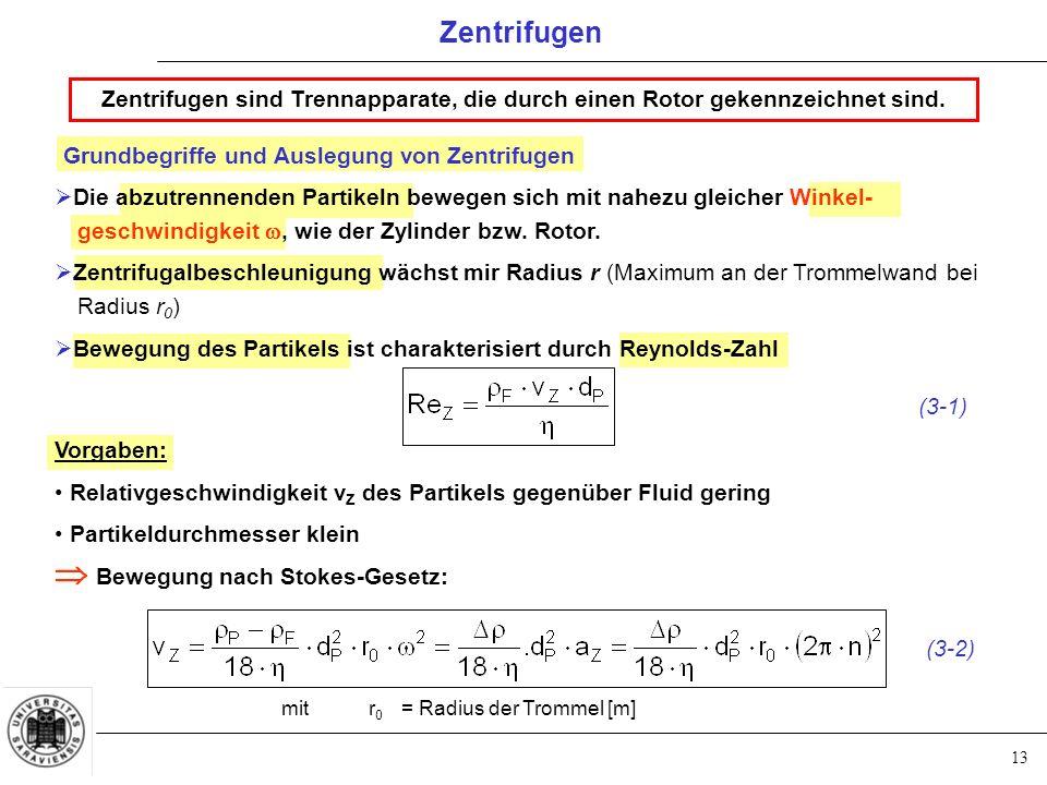 13 Zentrifugen Zentrifugen sind Trennapparate, die durch einen Rotor gekennzeichnet sind. Grundbegriffe und Auslegung von Zentrifugen (3-1) Vorgaben: