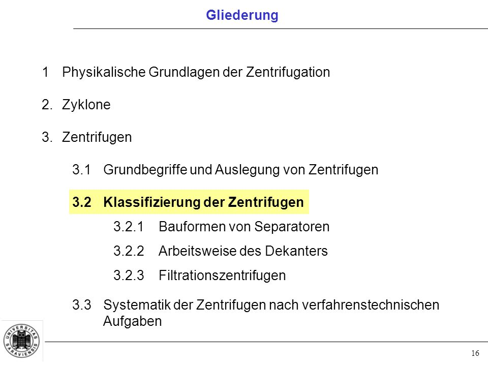 16 Gliederung 1Physikalische Grundlagen der Zentrifugation 2.Zyklone 3.Zentrifugen 3.1Grundbegriffe und Auslegung von Zentrifugen 3.2Klassifizierung d