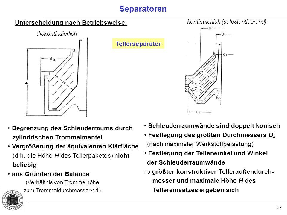 23 Separatoren Unterscheidung nach Betriebsweise: diskontinuierlich kontinuierlich (selbstentleerend) Begrenzung des Schleuderraums durch zylindrische