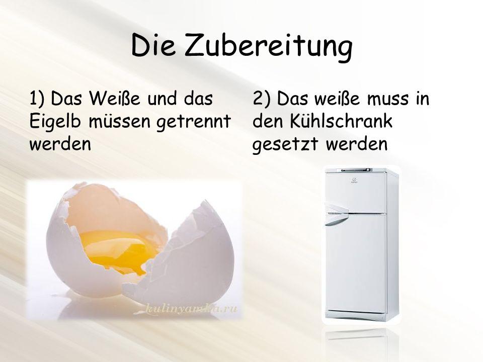 Die Zubereitung 1) Das Weiße und das Eigelb müssen getrennt werden 2) Das weiße muss in den Kühlschrank gesetzt werden