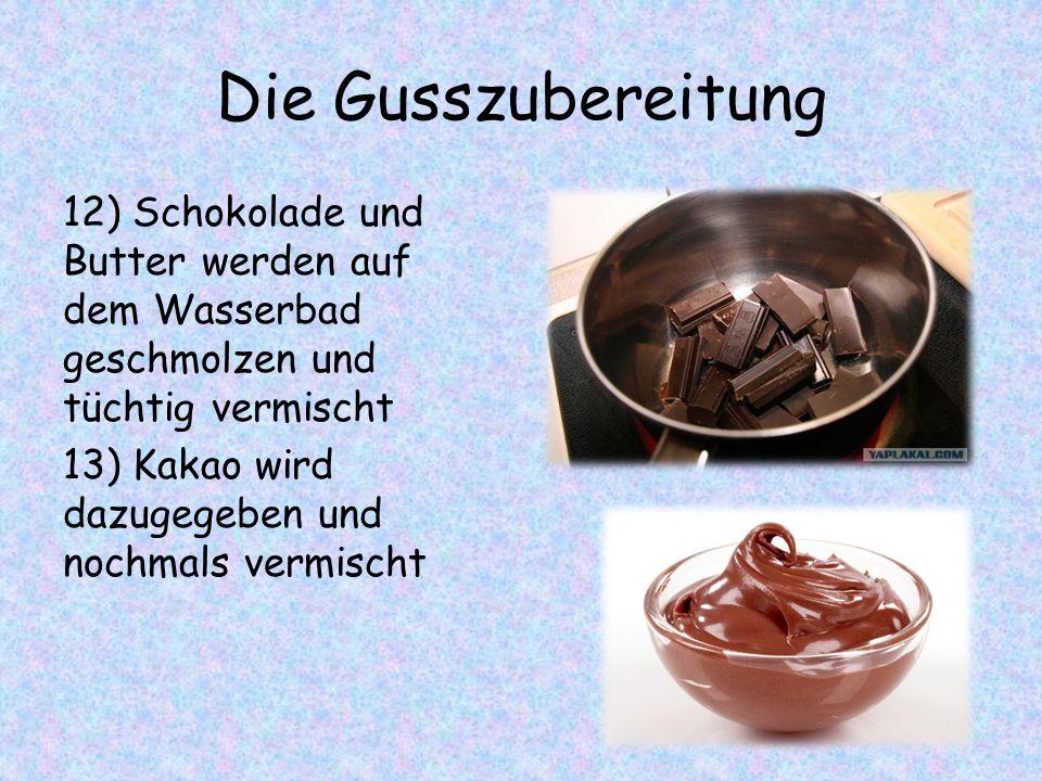Die Gusszubereitung 12) Schokolade und Butter werden auf dem Wasserbad geschmolzen und tüchtig vermischt 13) Kakao wird dazugegeben und nochmals vermischt