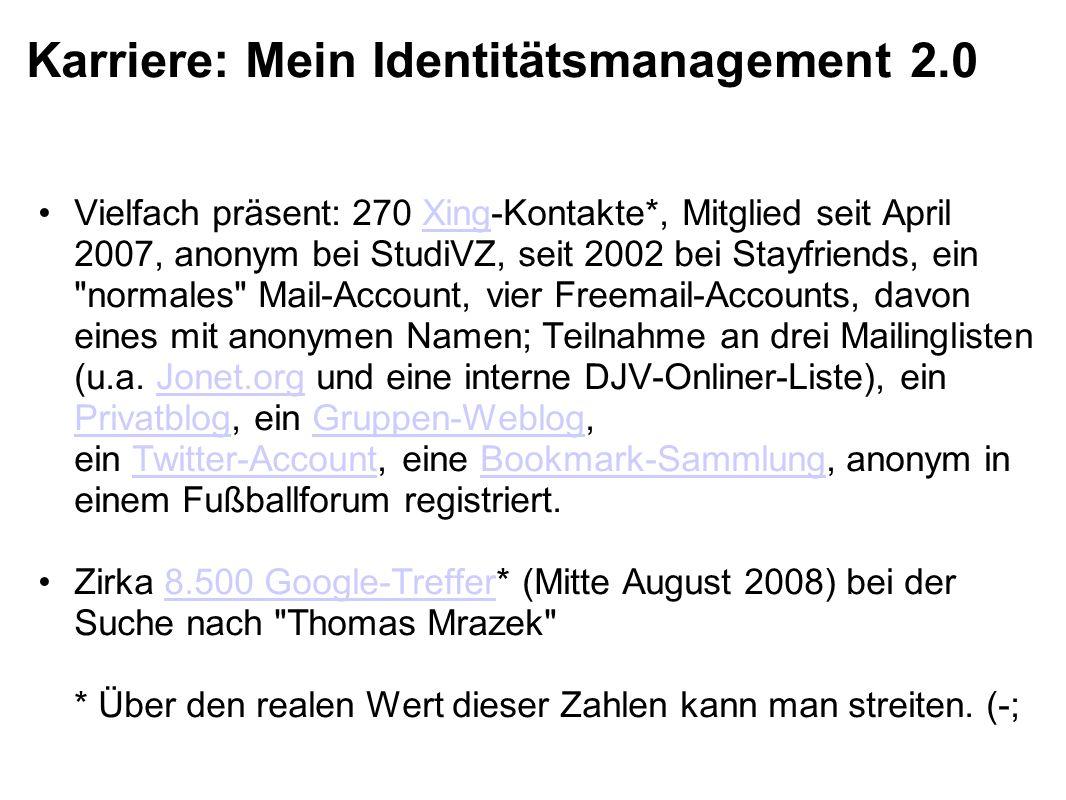 Karriere: Mein Identitätsmanagement 2.0 Vielfach präsent: 270 Xing-Kontakte*, Mitglied seit April 2007, anonym bei StudiVZ, seit 2002 bei Stayfriends, ein normales Mail-Account, vier Freemail-Accounts, davon eines mit anonymen Namen; Teilnahme an drei Mailinglisten (u.a.