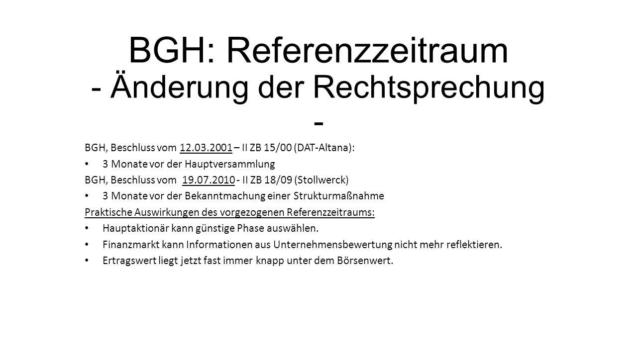BGH: Referenzzeitraum - Änderung der Rechtsprechung - BGH, Beschluss vom 12.03.2001 – II ZB 15/00 (DAT-Altana): 3 Monate vor der Hauptversammlung BGH, Beschluss vom 19.07.2010 - II ZB 18/09 (Stollwerck) 3 Monate vor der Bekanntmachung einer Strukturmaßnahme Praktische Auswirkungen des vorgezogenen Referenzzeitraums: Hauptaktionär kann günstige Phase auswählen.
