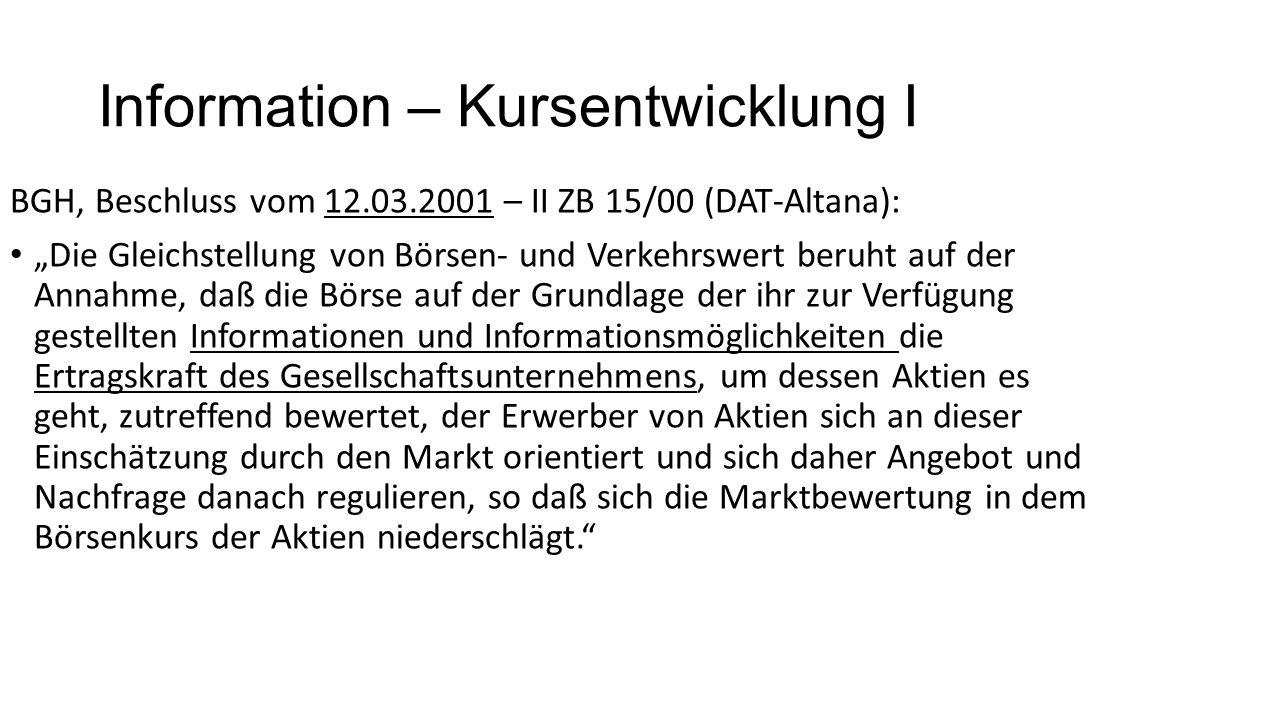 """Information – Kursentwicklung I BGH, Beschluss vom 12.03.2001 – II ZB 15/00 (DAT-Altana): """"Die Gleichstellung von Börsen- und Verkehrswert beruht auf der Annahme, daß die Börse auf der Grundlage der ihr zur Verfügung gestellten Informationen und Informationsmöglichkeiten die Ertragskraft des Gesellschaftsunternehmens, um dessen Aktien es geht, zutreffend bewertet, der Erwerber von Aktien sich an dieser Einschätzung durch den Markt orientiert und sich daher Angebot und Nachfrage danach regulieren, so daß sich die Marktbewertung in dem Börsenkurs der Aktien niederschlägt."""