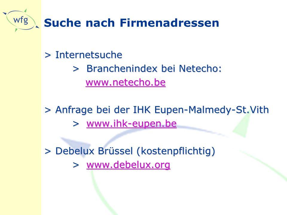 Suche nach Firmenadressen >Internetsuche >Branchenindex bei Netecho: www.netecho.be www.netecho.bewww.netecho.be >Anfrage bei der IHK Eupen-Malmedy-St.Vith >www.ihk-eupen.be www.ihk-eupen.be >Debelux Brüssel (kostenpflichtig) >www.debelux.org www.debelux.org
