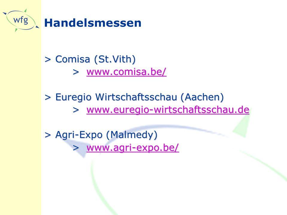 Handelsmessen >Comisa (St.Vith) >www.comisa.be/ www.comisa.be/ >Euregio Wirtschaftsschau (Aachen) >www.euregio-wirtschaftsschau.de www.euregio-wirtschaftsschau.de >Agri-Expo (Malmedy) >www.agri-expo.be/ www.agri-expo.be/