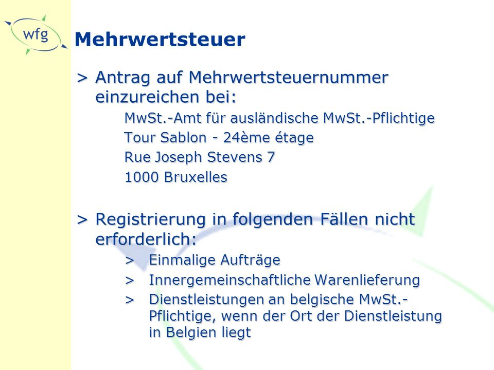 Mehrwertsteuer >Antrag auf Mehrwertsteuernummer einzureichen bei: MwSt.-Amt für ausländische MwSt.-Pflichtige Tour Sablon - 24ème étage Rue Joseph Stevens 7 1000 Bruxelles >Registrierung in folgenden Fällen nicht erforderlich: >Einmalige Aufträge >Innergemeinschaftliche Warenlieferung >Dienstleistungen an belgische MwSt.- Pflichtige, wenn der Ort der Dienstleistung in Belgien liegt