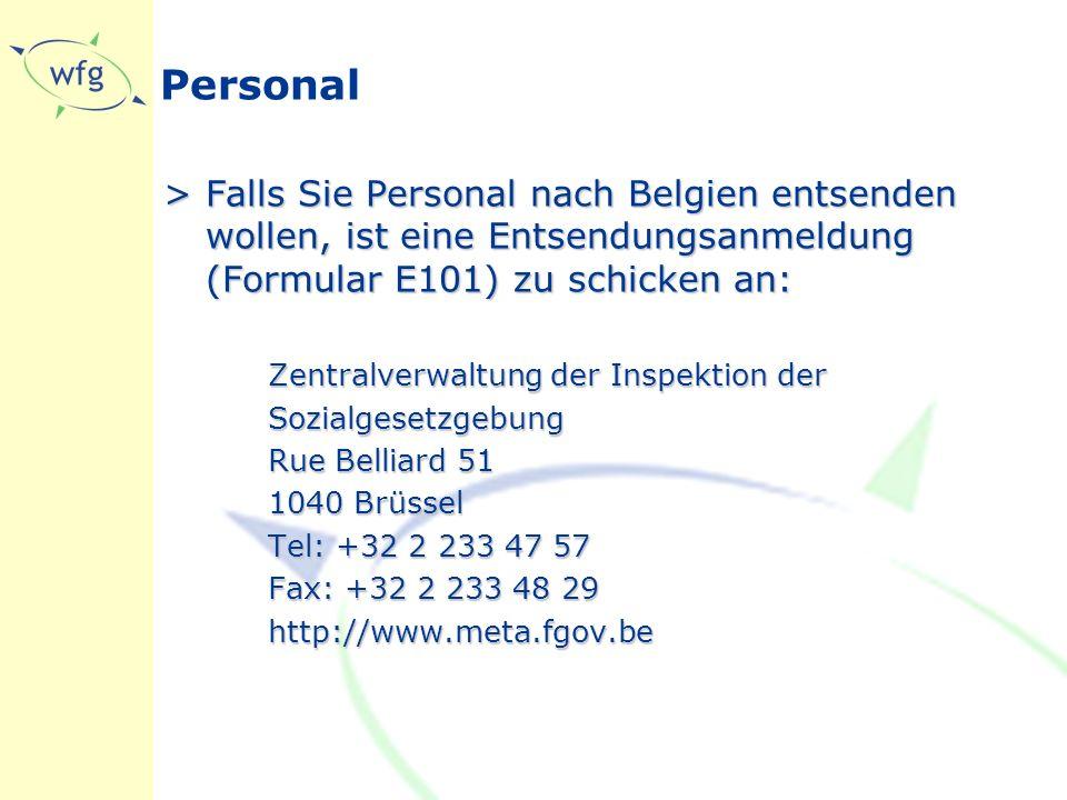 Personal >Falls Sie Personal nach Belgien entsenden wollen, ist eine Entsendungsanmeldung (Formular E101) zu schicken an: Zentralverwaltung der Inspektion der Sozialgesetzgebung Rue Belliard 51 1040 Brüssel Tel: +32 2 233 47 57 Fax: +32 2 233 48 29 http://www.meta.fgov.be