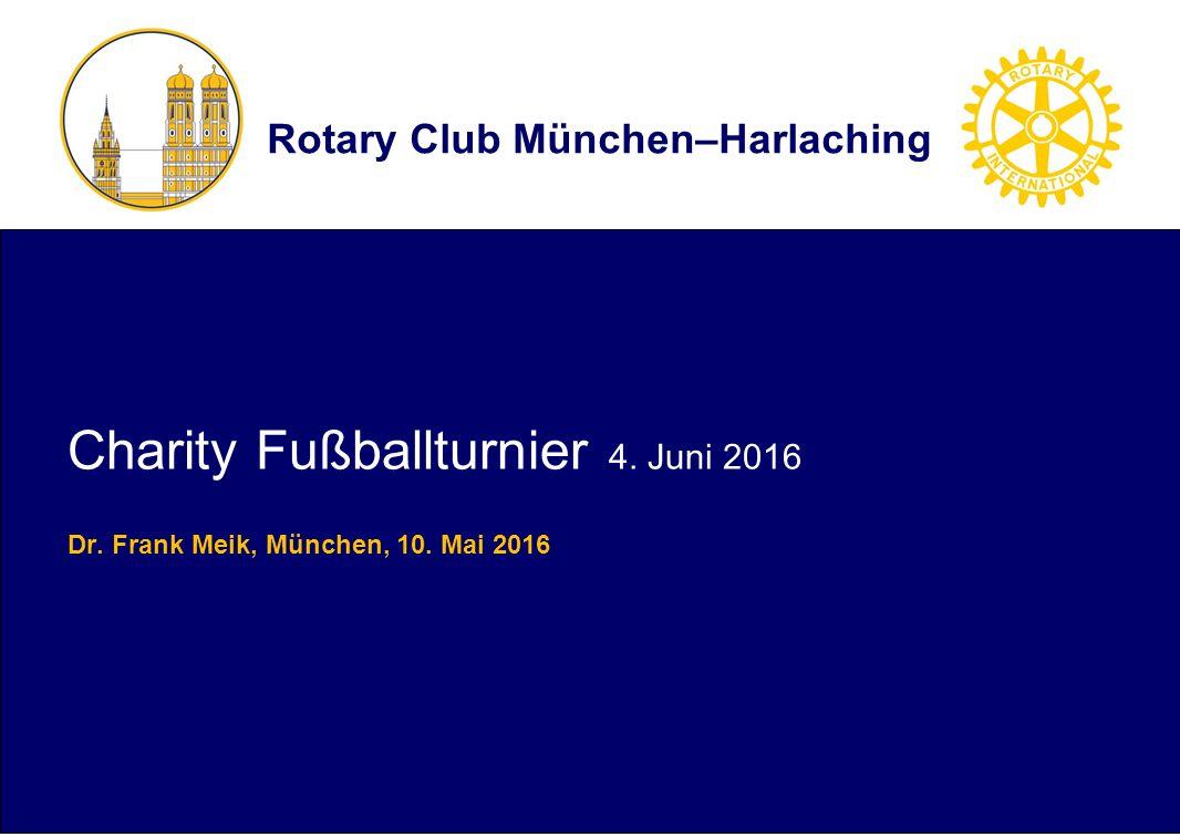 Rotary Club München–Harlaching Charity Fußballturnier 4. Juni 2016 Dr. Frank Meik, München, 10. Mai 2016