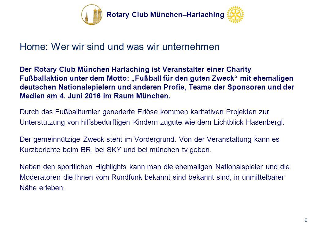"""Rotary Club München–Harlaching Home: Wer wir sind und was wir unternehmen Der Rotary Club München Harlaching ist Veranstalter einer Charity Fußballaktion unter dem Motto: """"Fußball für den guten Zweck mit ehemaligen deutschen Nationalspielern und anderen Profis, Teams der Sponsoren und der Medien am 4."""