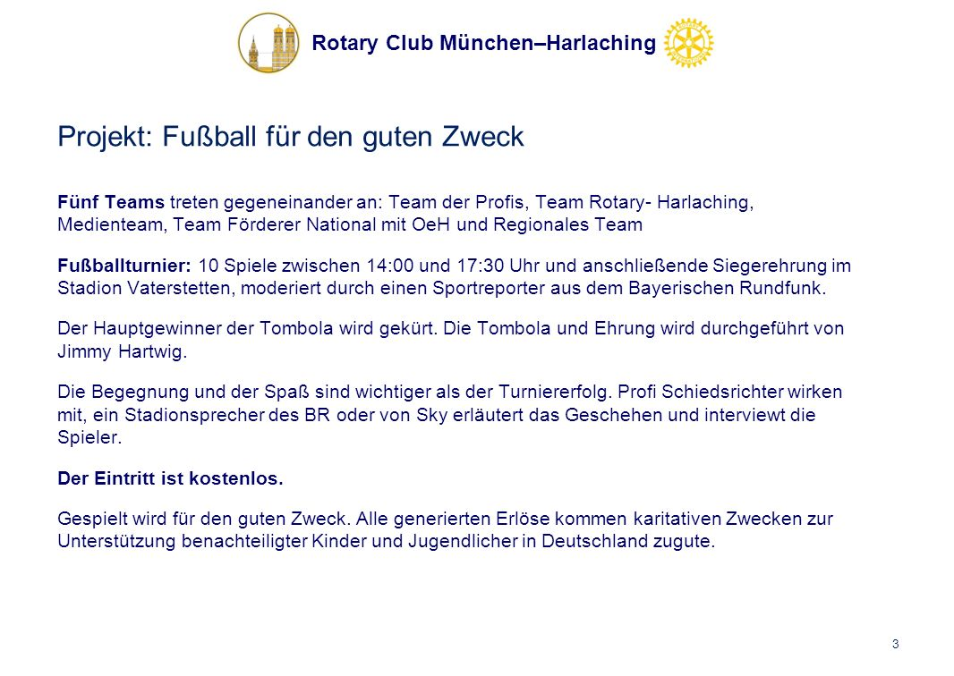 Rotary Club München–Harlaching Projekt: Fußball für den guten Zweck Fünf Teams treten gegeneinander an: Team der Profis, Team Rotary- Harlaching, Medienteam, Team Förderer National mit OeH und Regionales Team Fußballturnier: 10 Spiele zwischen 14:00 und 17:30 Uhr und anschließende Siegerehrung im Stadion Vaterstetten, moderiert durch einen Sportreporter aus dem Bayerischen Rundfunk.