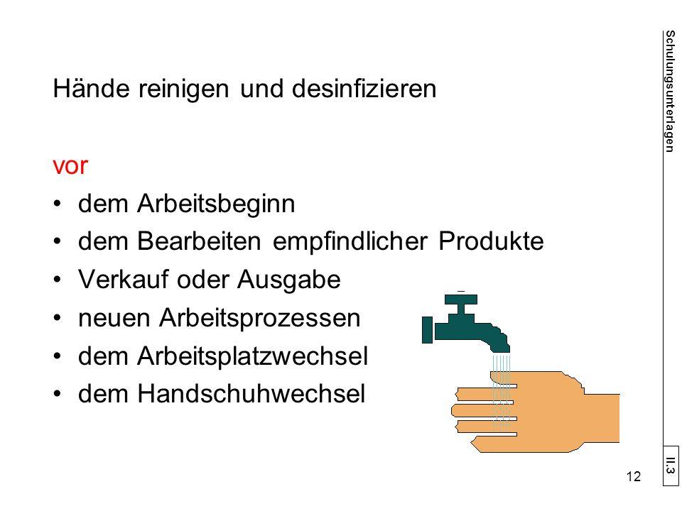 Hände reinigen und desinfizieren vor dem Arbeitsbeginn dem Bearbeiten empfindlicher Produkte Verkauf oder Ausgabe neuen Arbeitsprozessen dem Arbeitsplatzwechsel dem Handschuhwechsel Schulungsunterlagen II.3 12
