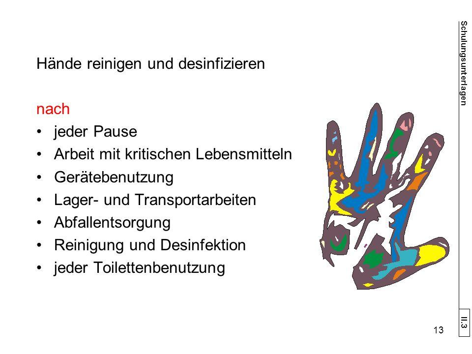Hände reinigen und desinfizieren nach jeder Pause Arbeit mit kritischen Lebensmitteln Gerätebenutzung Lager- und Transportarbeiten Abfallentsorgung Reinigung und Desinfektion jeder Toilettenbenutzung Schulungsunterlagen II.3 13