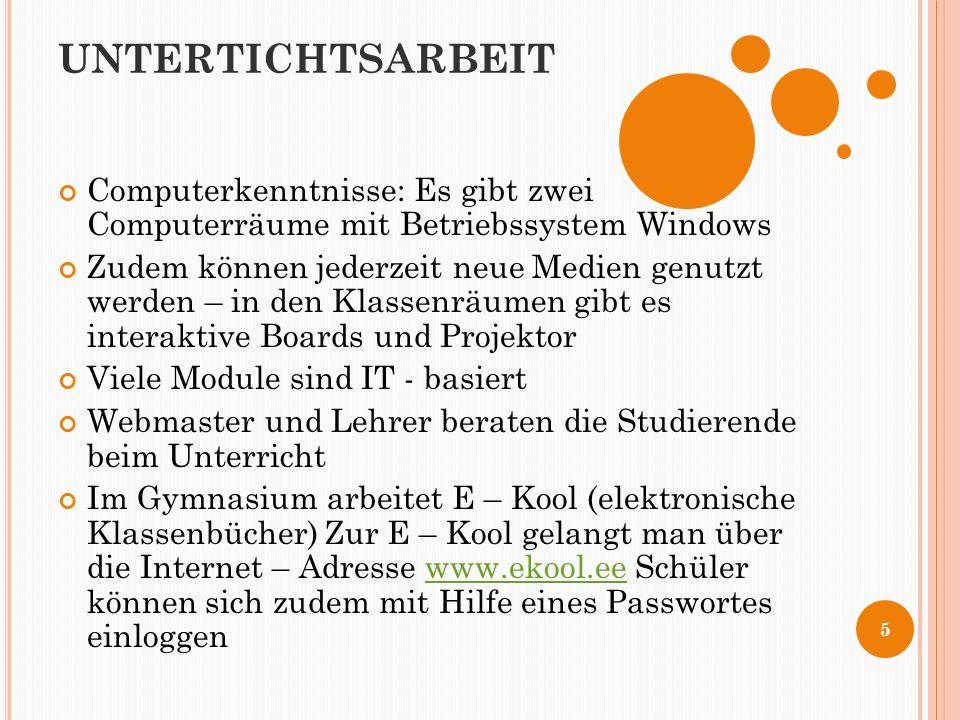 UNTERTICHTSARBEIT Computerkenntnisse: Es gibt zwei Computerräume mit Betriebssystem Windows Zudem können jederzeit neue Medien genutzt werden – in den Klassenräumen gibt es interaktive Boards und Projektor Viele Module sind IT - basiert Webmaster und Lehrer beraten die Studierende beim Unterricht Im Gymnasium arbeitet E – Kool (elektronische Klassenbücher) Zur E – Kool gelangt man über die Internet – Adresse www.ekool.ee Schüler können sich zudem mit Hilfe eines Passwortes einloggenwww.ekool.ee 5