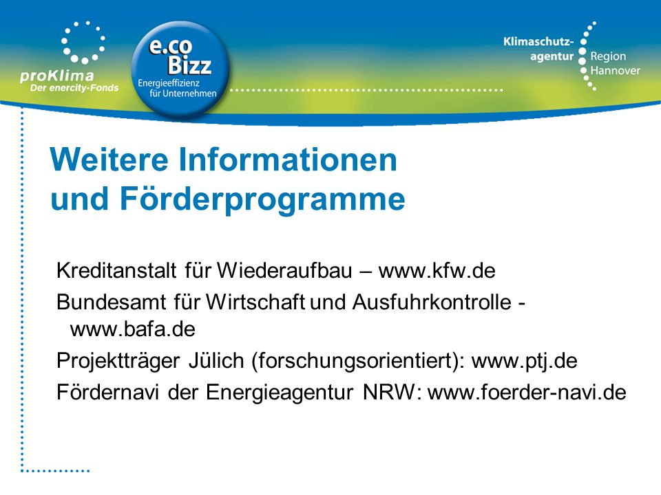 Weitere Informationen und Förderprogramme Kreditanstalt für Wiederaufbau – www.kfw.de Bundesamt für Wirtschaft und Ausfuhrkontrolle - www.bafa.de Proj