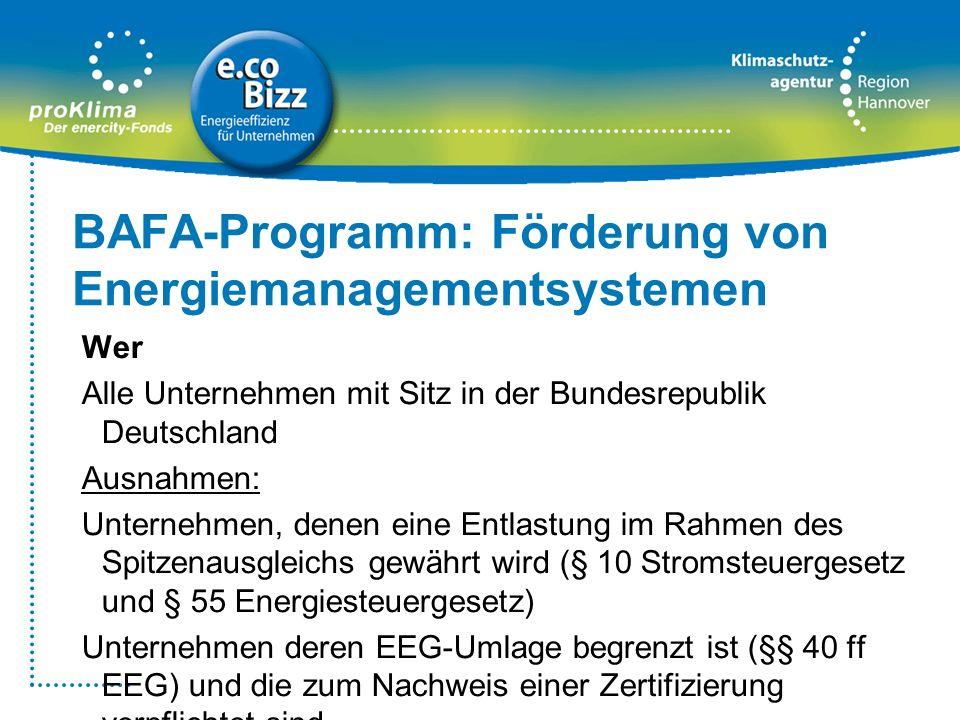 BAFA-Programm: Förderung von Energiemanagementsystemen Wer Alle Unternehmen mit Sitz in der Bundesrepublik Deutschland Ausnahmen: Unternehmen, denen e