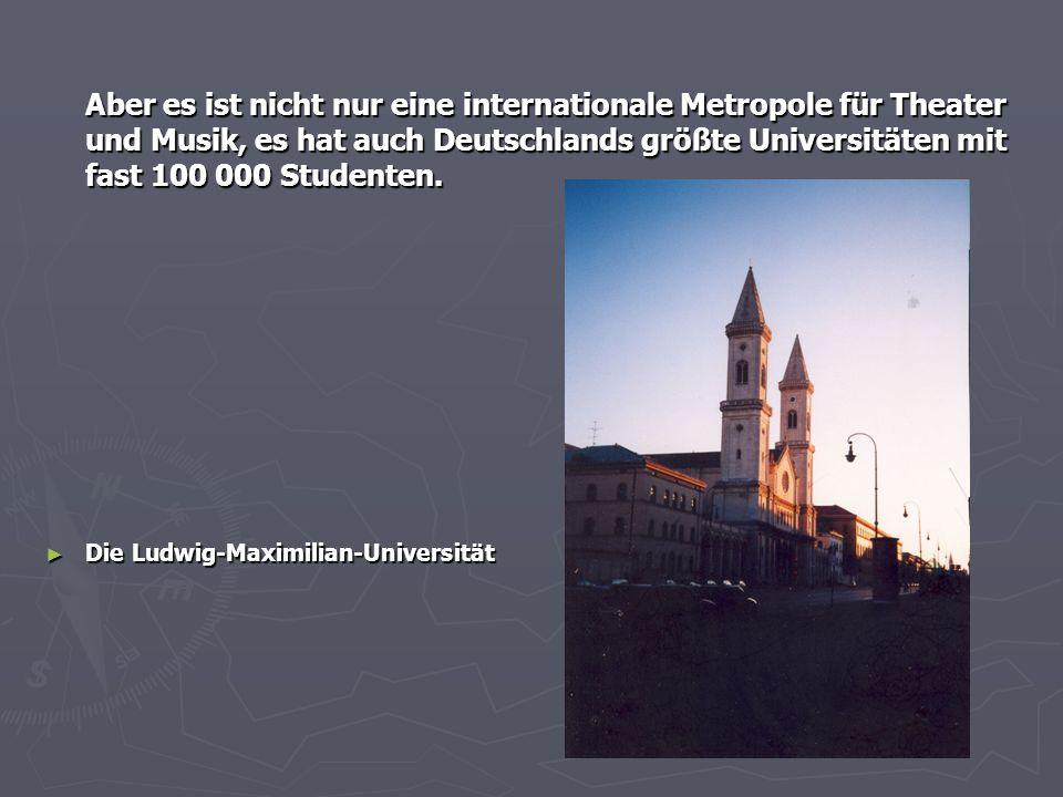 Aber es ist nicht nur eine internationale Metropole für Theater und Musik, es hat auch Deutschlands größte Universitäten mit fast 100 000 Studenten. ►