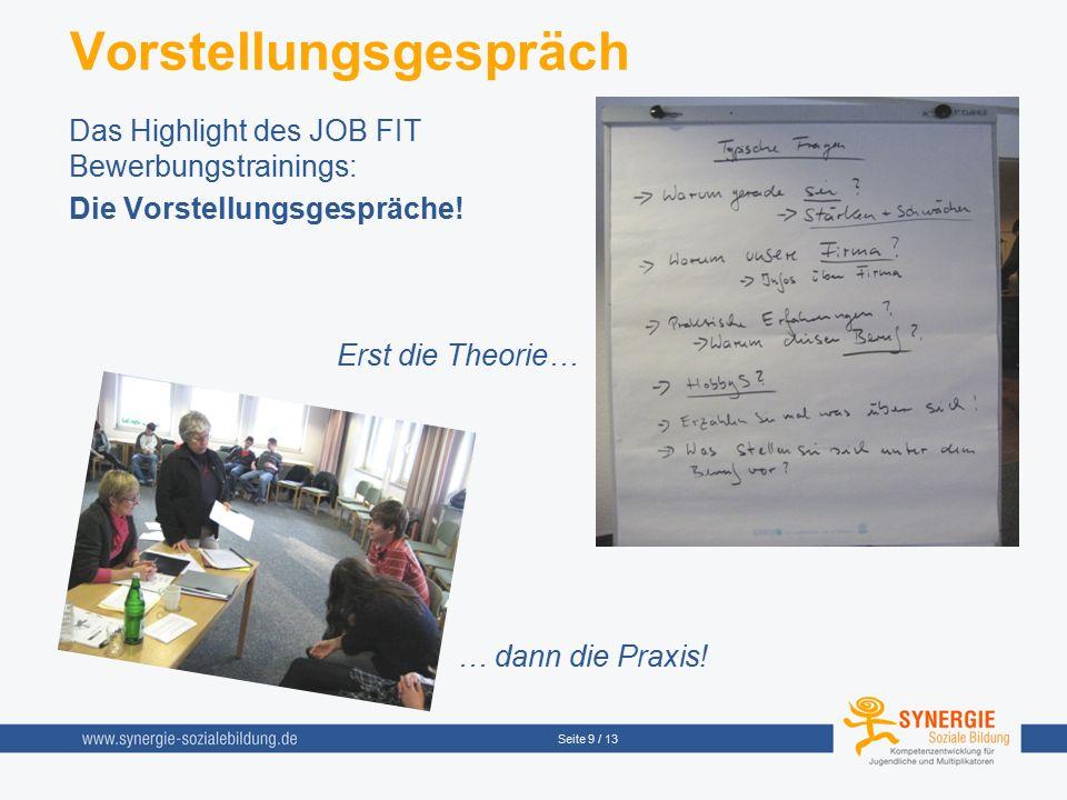 Seite 9 / 13 Vorstellungsgespräch Das Highlight des JOB FIT Bewerbungstrainings: Die Vorstellungsgespräche! Erst die Theorie… … dann die Praxis!