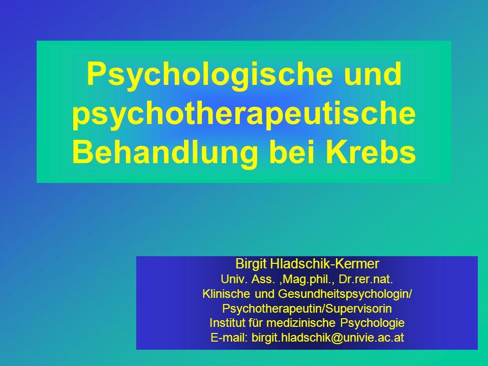 Psychologische und psychotherapeutische Behandlung bei Krebs Birgit Hladschik-Kermer Univ. Ass.,Mag.phil., Dr.rer.nat. Klinische und Gesundheitspsycho