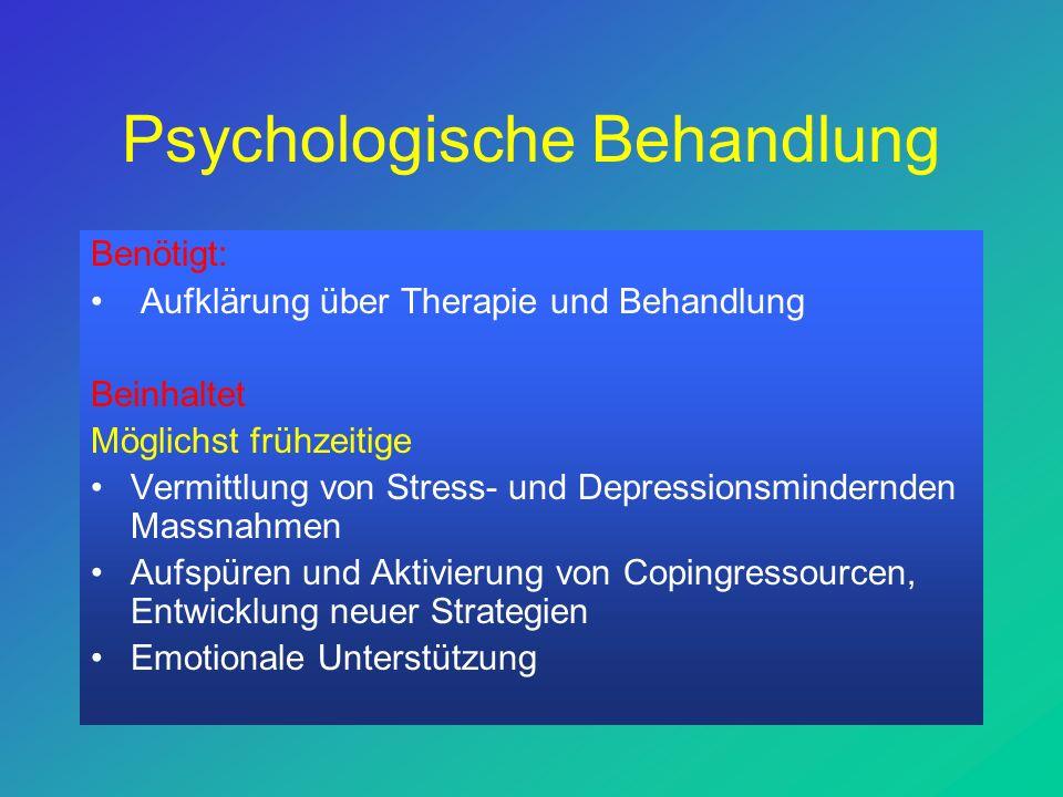 Psychologische Behandlung Benötigt: Aufklärung über Therapie und Behandlung Beinhaltet Möglichst frühzeitige Vermittlung von Stress- und Depressionsmindernden Massnahmen Aufspüren und Aktivierung von Copingressourcen, Entwicklung neuer Strategien Emotionale Unterstützung