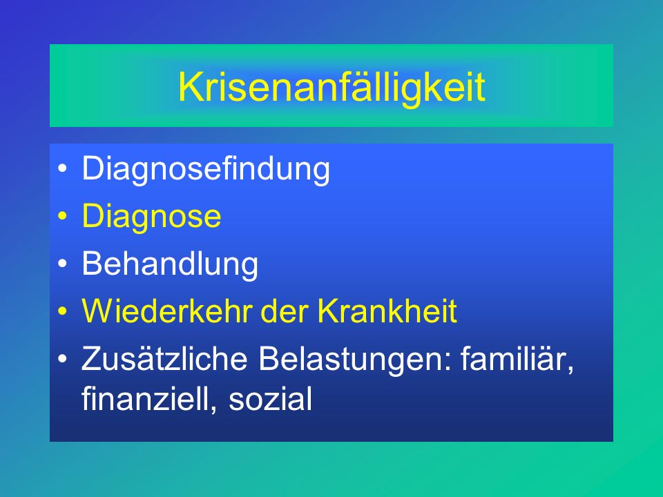 Krisenanfälligkeit Diagnosefindung Diagnose Behandlung Wiederkehr der Krankheit Zusätzliche Belastungen: familiär, finanziell, sozial