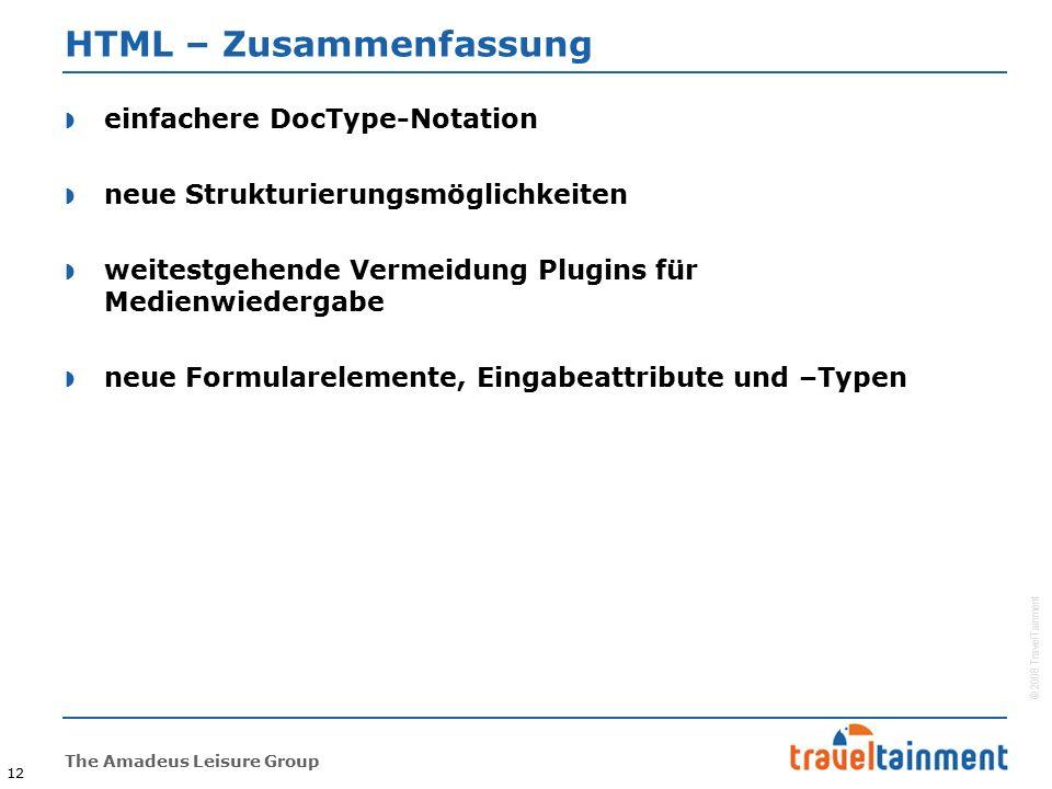 © 2008 TravelTainment The Amadeus Leisure Group 12 HTML – Zusammenfassung  einfachere DocType-Notation  neue Strukturierungsmöglichkeiten  weitestgehende Vermeidung Plugins für Medienwiedergabe  neue Formularelemente, Eingabeattribute und –Typen