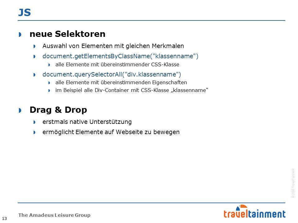 """© 2008 TravelTainment The Amadeus Leisure Group 13 JS  neue Selektoren  Auswahl von Elementen mit gleichen Merkmalen  document.getElementsByClassName( klassenname )  alle Elemente mit übereinstimmender CSS-Klasse  document.querySelectorAll( div.klassenname )  alle Elemente mit übereinstimmenden Eigenschaften  im Beispiel alle Div-Container mit CSS-Klasse """"klassenname  Drag & Drop  erstmals native Unterstützung  ermöglicht Elemente auf Webseite zu bewegen"""
