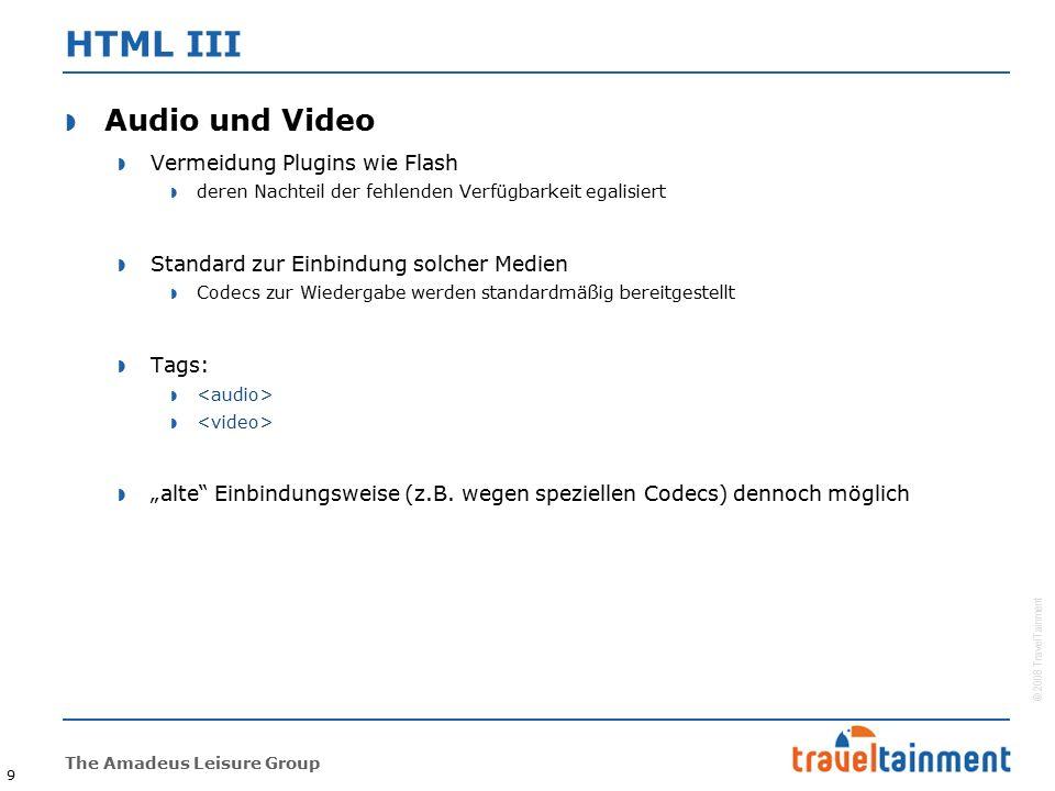 """© 2008 TravelTainment The Amadeus Leisure Group 9 HTML III  Audio und Video  Vermeidung Plugins wie Flash  deren Nachteil der fehlenden Verfügbarkeit egalisiert  Standard zur Einbindung solcher Medien  Codecs zur Wiedergabe werden standardmäßig bereitgestellt  Tags:   """"alte Einbindungsweise (z.B."""