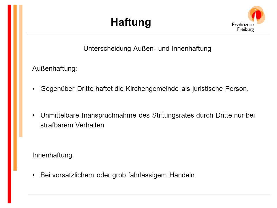 Haftung Unterscheidung Außen- und Innenhaftung Außenhaftung: Gegenüber Dritte haftet die Kirchengemeinde als juristische Person. Unmittelbare Inanspru
