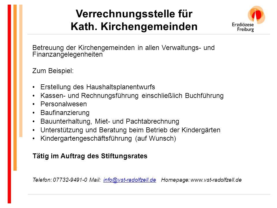 Betreuung der Kirchengemeinden in allen Verwaltungs- und Finanzangelegenheiten Zum Beispiel: Erstellung des Haushaltsplanentwurfs Kassen- und Rechnungsführung einschließlich Buchführung Personalwesen Baufinanzierung Bauunterhaltung, Miet- und Pachtabrechnung Unterstützung und Beratung beim Betrieb der Kindergärten Kindergartengeschäftsführung (auf Wunsch) Tätig im Auftrag des Stiftungsrates Telefon: 07732-9491-0 Mail: info@vst-radolfzell.de Homepage: www.vst-radolfzell.deinfo@vst-radolfzell.de Verrechnungsstelle für Kath.