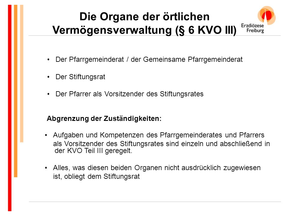 Die Organe der örtlichen Vermögensverwaltung (§ 6 KVO III) Abgrenzung der Zuständigkeiten: Aufgaben und Kompetenzen des Pfarrgemeinderates und Pfarrers als Vorsitzender des Stiftungsrates sind einzeln und abschließend in der KVO Teil III geregelt.
