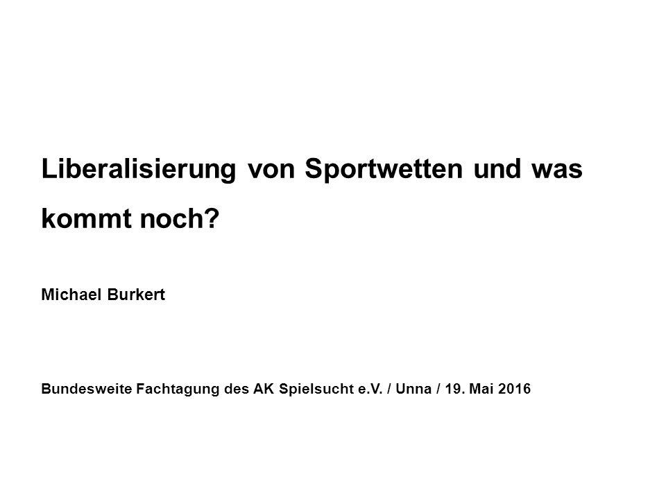 Liberalisierung von Sportwetten und was kommt noch? Michael Burkert Bundesweite Fachtagung des AK Spielsucht e.V. / Unna / 19. Mai 2016