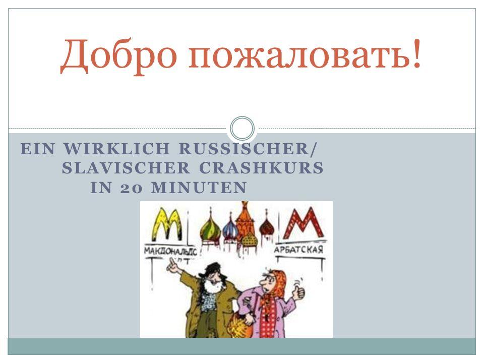 EIN WIRKLICH RUSSISCHER/ SLAVISCHER CRASHKURS IN 20 MINUTEN Добро пожаловать!