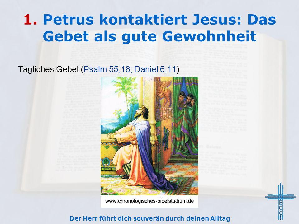 1. Petrus kontaktiert Jesus: Das Gebet als gute Gewohnheit Tägliches Gebet (Psalm 55,18; Daniel 6,11) Der Herr führt dich souverän durch deinen Alltag
