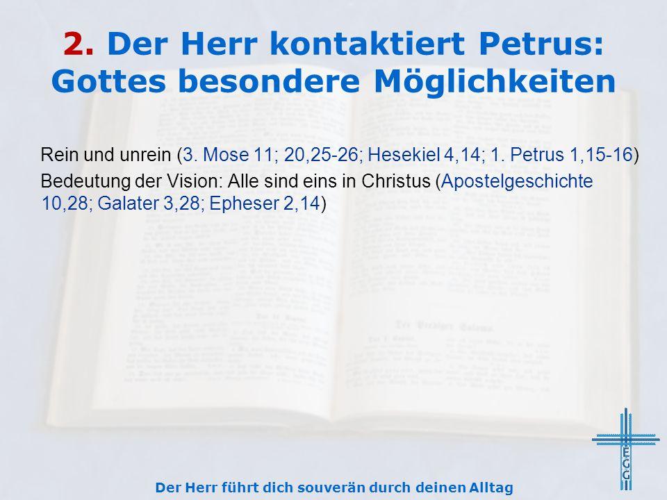 2. Der Herr kontaktiert Petrus: Gottes besondere Möglichkeiten Der Herr führt dich souverän durch deinen Alltag Rein und unrein (3. Mose 11; 20,25-26;