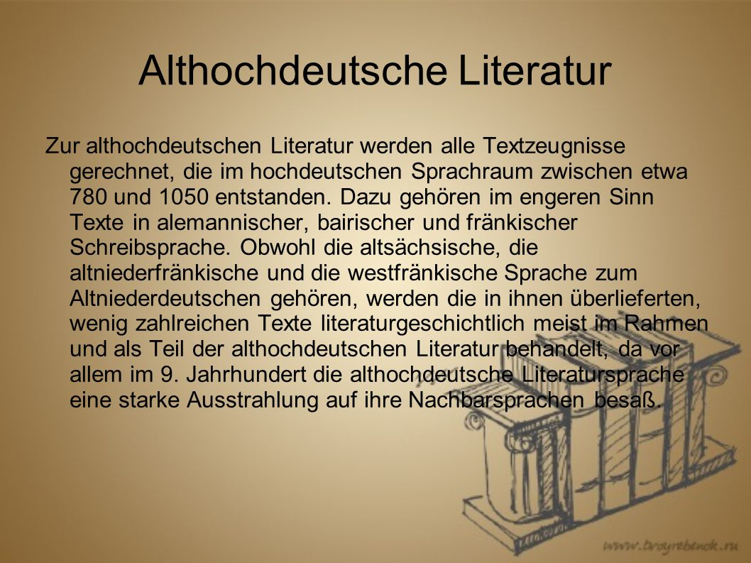 Althochdeutsche Literatur Zur althochdeutschen Literatur werden alle Textzeugnisse gerechnet, die im hochdeutschen Sprachraum zwischen etwa 780 und 1050 entstanden.