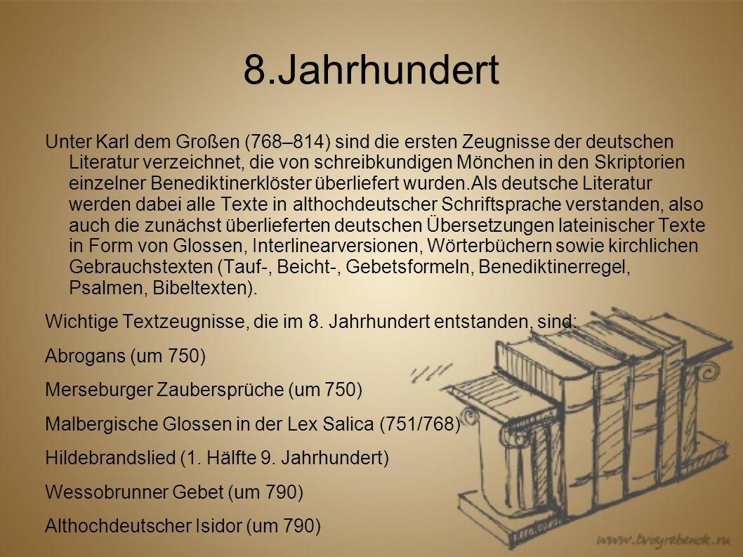 8.Jahrhundert Unter Karl dem Großen (768–814) sind die ersten Zeugnisse der deutschen Literatur verzeichnet, die von schreibkundigen Mönchen in den Skriptorien einzelner Benediktinerklöster überliefert wurden.Als deutsche Literatur werden dabei alle Texte in althochdeutscher Schriftsprache verstanden, also auch die zunächst überlieferten deutschen Übersetzungen lateinischer Texte in Form von Glossen, Interlinearversionen, Wörterbüchern sowie kirchlichen Gebrauchstexten (Tauf-, Beicht-, Gebetsformeln, Benediktinerregel, Psalmen, Bibeltexten).