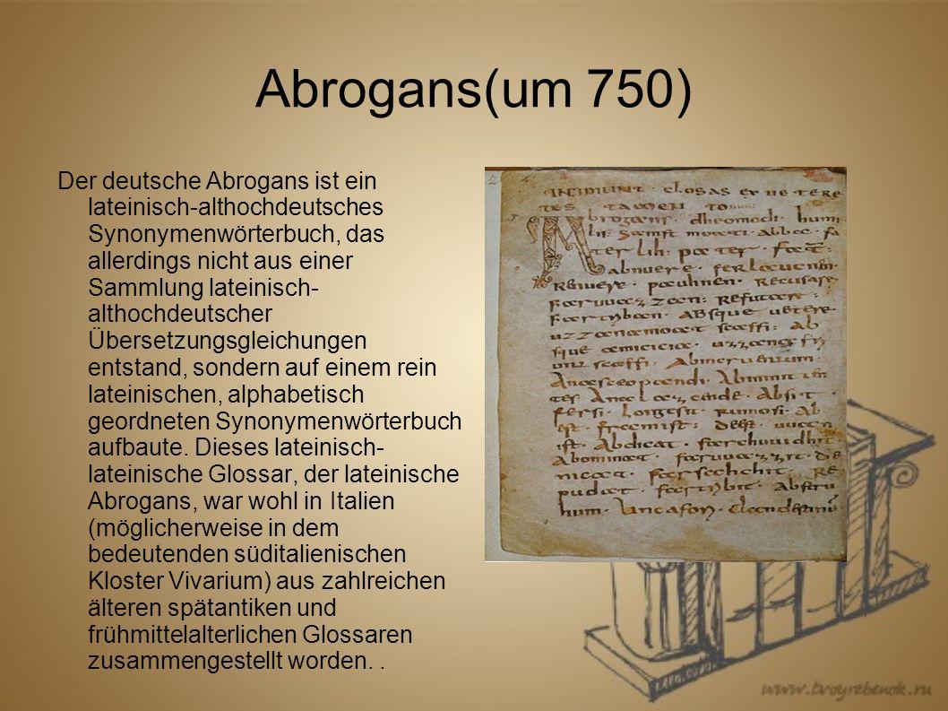 Der deutsche Abrogans ist ein lateinisch-althochdeutsches Synonymenwörterbuch, das allerdings nicht aus einer Sammlung lateinisch- althochdeutscher Übersetzungsgleichungen entstand, sondern auf einem rein lateinischen, alphabetisch geordneten Synonymenwörterbuch aufbaute.
