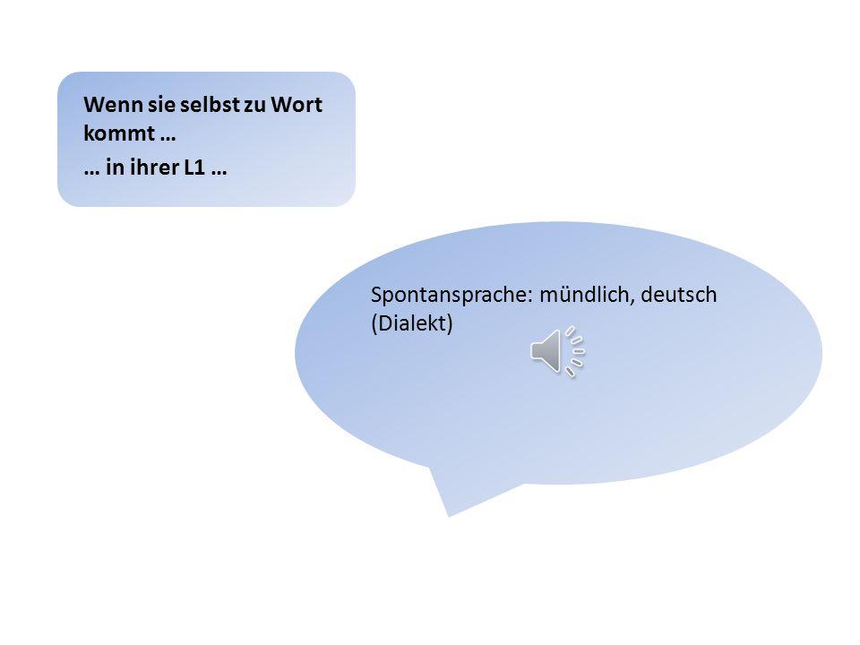 Spontansprache: mündlich, deutsch (Dialekt) Wenn sie selbst zu Wort kommt … … in ihrer L1 …