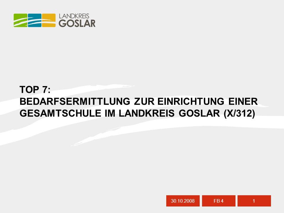TOP 7: BEDARFSERMITTLUNG ZUR EINRICHTUNG EINER GESAMTSCHULE IM LANDKREIS GOSLAR (X/312) 30.10.20081 FB 4