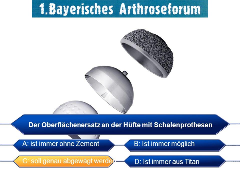 Der Oberflächenersatz an der Hüfte mit Schalenprothesen A: ist immer ohne ZementB: Ist immer möglich C: soll genau abgewägt werden D: Ist immer aus Titan