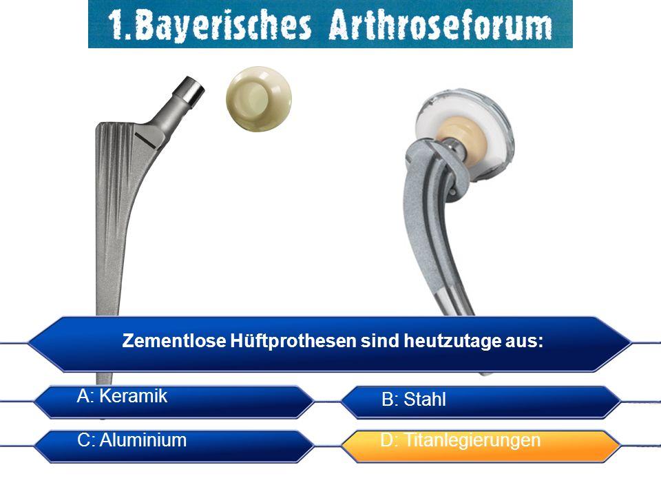 Zementlose Hüftprothesen sind heutzutage aus: A: Keramik B: Stahl C: AluminiumD: Titanlegierungen