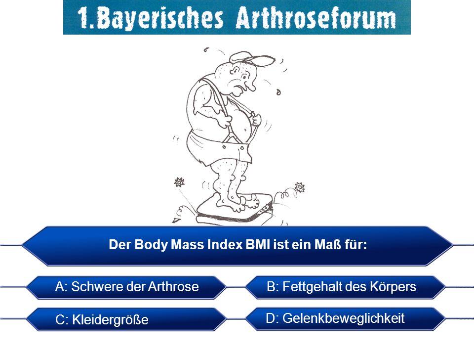 Der Body Mass Index BMI ist ein Maß für: A: Schwere der Arthrose B: Fettgehalt des Körpers C: Kleidergröße D: Gelenkbeweglichkeit