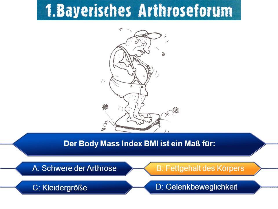 Der Body Mass Index BMI ist ein Maß für: C: Kleidergröße A: Schwere der Arthrose B: Fettgehalt des Körpers D: Gelenkbeweglichkeit