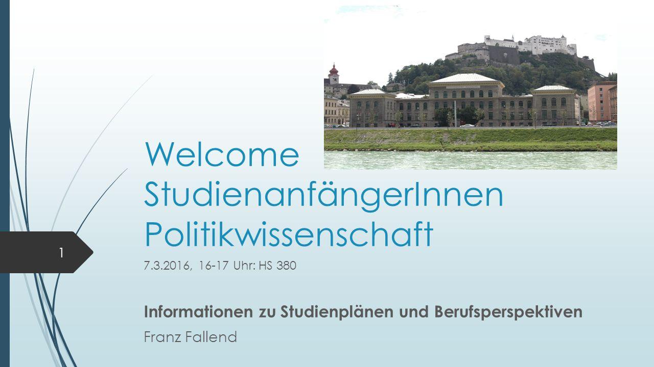 Welcome StudienanfängerInnen Politikwissenschaft 7.3.2016, 16-17 Uhr: HS 380 Informationen zu Studienplänen und Berufsperspektiven Franz Fallend 1