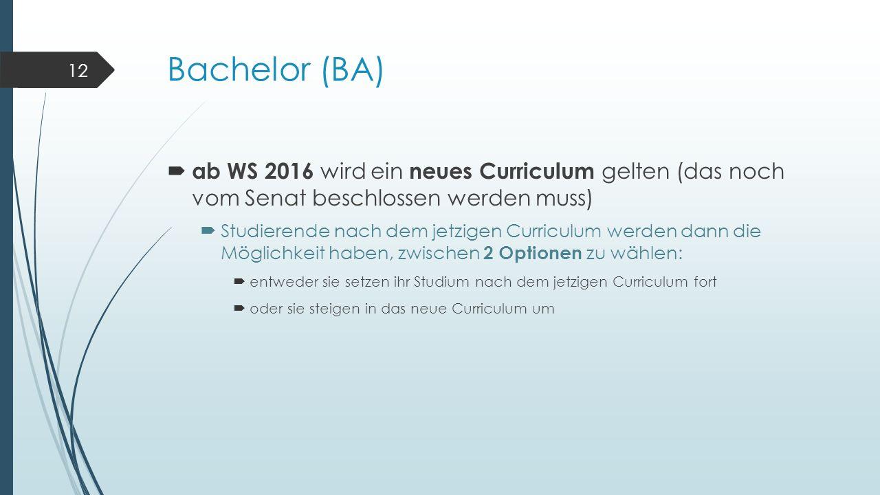 Bachelor (BA)  ab WS 2016 wird ein neues Curriculum gelten (das noch vom Senat beschlossen werden muss)  Studierende nach dem jetzigen Curriculum werden dann die Möglichkeit haben, zwischen 2 Optionen zu wählen:  entweder sie setzen ihr Studium nach dem jetzigen Curriculum fort  oder sie steigen in das neue Curriculum um 12